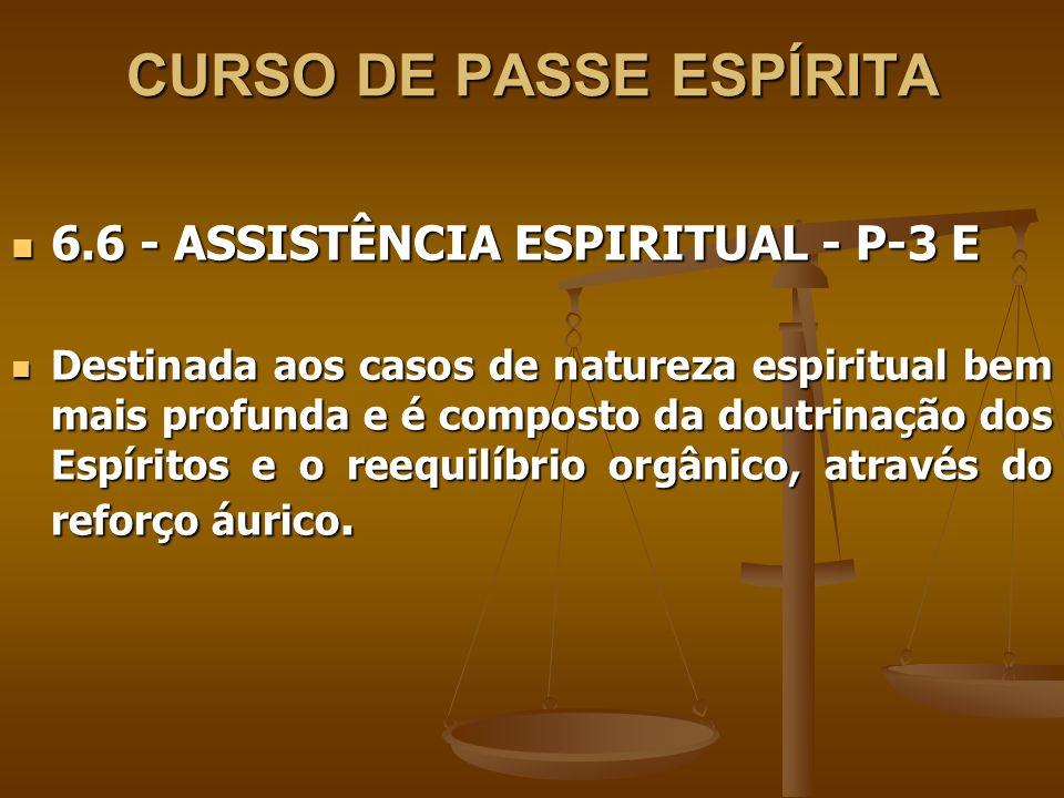 CURSO DE PASSE ESPÍRITA 6.6 - ASSISTÊNCIA ESPIRITUAL - P-3 E 6.6 - ASSISTÊNCIA ESPIRITUAL - P-3 E Destinada aos casos de natureza espiritual bem mais
