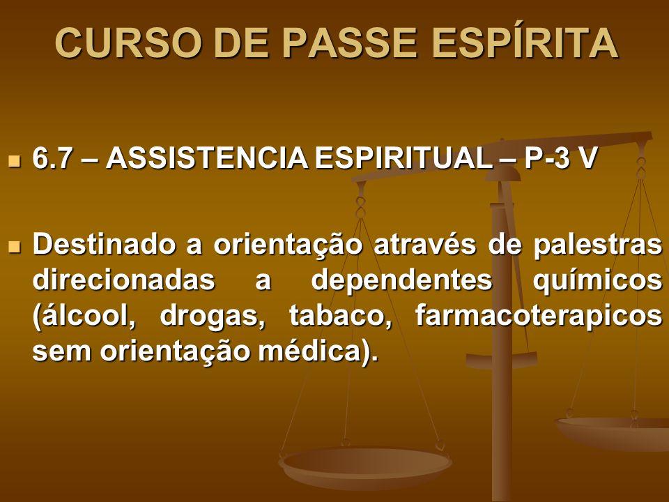 CURSO DE PASSE ESPÍRITA 6.7 – ASSISTENCIA ESPIRITUAL – P-3 V 6.7 – ASSISTENCIA ESPIRITUAL – P-3 V Destinado a orientação através de palestras direcionadas a dependentes químicos (álcool, drogas, tabaco, farmacoterapicos sem orientação médica).