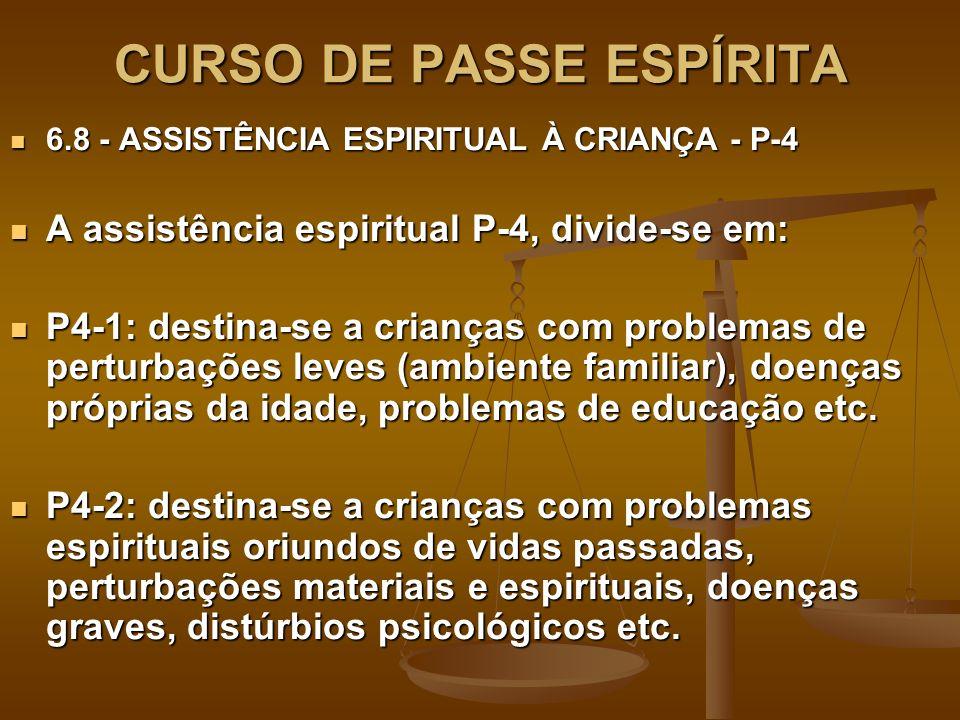 CURSO DE PASSE ESPÍRITA 6.8 - ASSISTÊNCIA ESPIRITUAL À CRIANÇA - P-4 6.8 - ASSISTÊNCIA ESPIRITUAL À CRIANÇA - P-4 A assistência espiritual P-4, divide-se em: A assistência espiritual P-4, divide-se em: P4-1: destina-se a crianças com problemas de perturbações leves (ambiente familiar), doenças próprias da idade, problemas de educação etc.