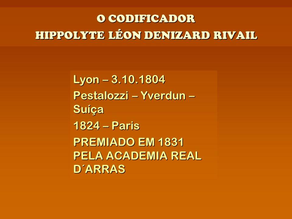 O CODIFICADOR HIPPOLYTE LÉON DENIZARD RIVAIL Lyon – 3.10.1804 Pestalozzi – Yverdun – Suíça 1824 – Paris PREMIADO EM 1831 PELA ACADEMIA REAL D´ARRAS