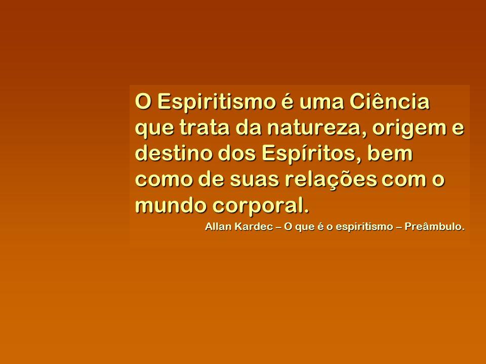 O Espiritismo é uma Ciência que trata da natureza, origem e destino dos Espíritos, bem como de suas relações com o mundo corporal. Allan Kardec – O qu