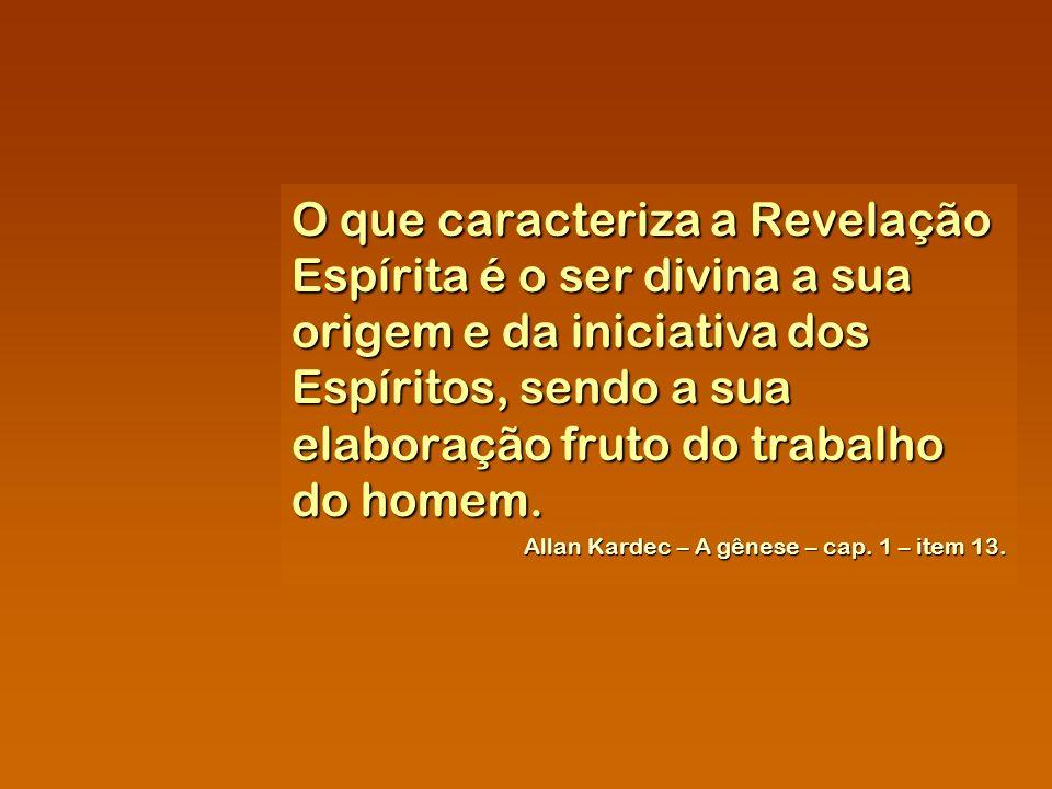O que caracteriza a Revelação Espírita é o ser divina a sua origem e da iniciativa dos Espíritos, sendo a sua elaboração fruto do trabalho do homem. A