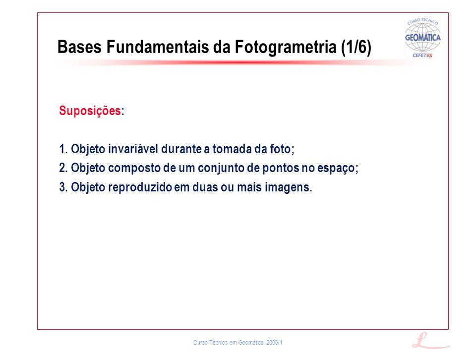 Curso Técnico em Geomática 2006/1 Bases Fundamentais da Fotogrametria (1/6) Suposições: 1. Objeto invariável durante a tomada da foto; 2. Objeto compo