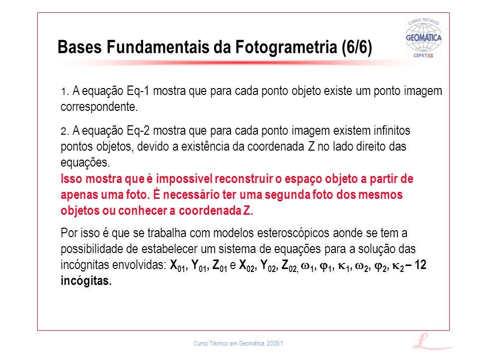 Curso Técnico em Geomática 2006/1 Bases Fundamentais da Fotogrametria (6/6) 1. A equação Eq-1 mostra que para cada ponto objeto existe um ponto imagem