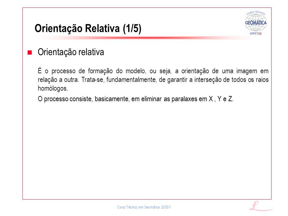 Curso Técnico em Geomática 2006/1 Orientação Relativa (1/5) Orientação relativa É o processo de formação do modelo, ou seja, a orientação de uma image