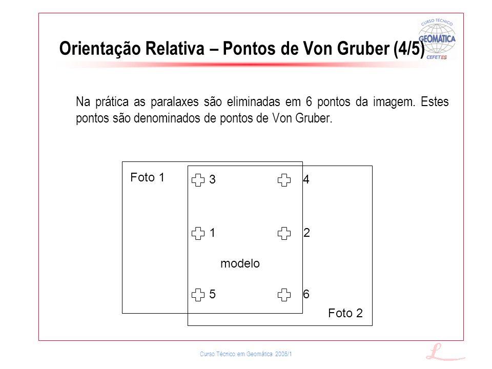 Curso Técnico em Geomática 2006/1 Na prática as paralaxes são eliminadas em 6 pontos da imagem. Estes pontos são denominados de pontos de Von Gruber.