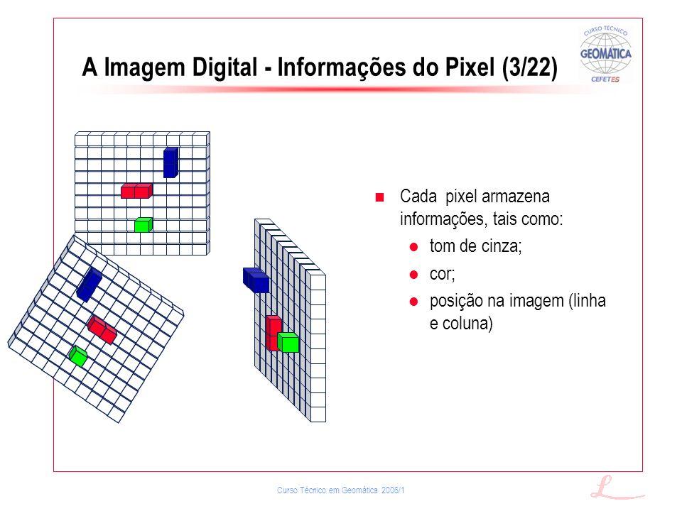 Curso Técnico em Geomática 2006/1 A Imagem Digital - Informações do Pixel (3/22) Cada pixel armazena informações, tais como: tom de cinza; cor; posiçã