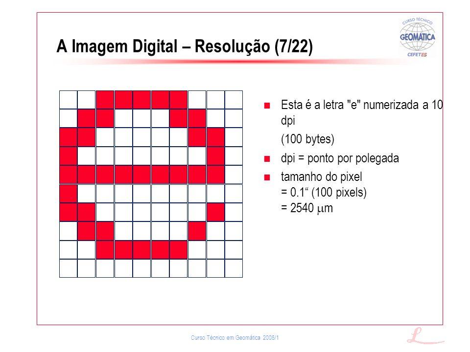 Curso Técnico em Geomática 2006/1 A Imagem Digital – Resolução (7/22) Esta é a letra