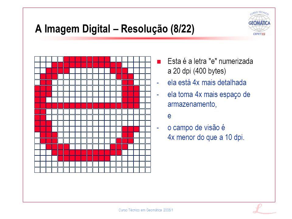 Curso Técnico em Geomática 2006/1 A Imagem Digital – Resolução (8/22) Esta é a letra