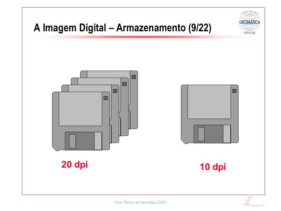 Curso Técnico em Geomática 2006/1 A Imagem Digital – Armazenamento (9/22) 20 dpi 10 dpi