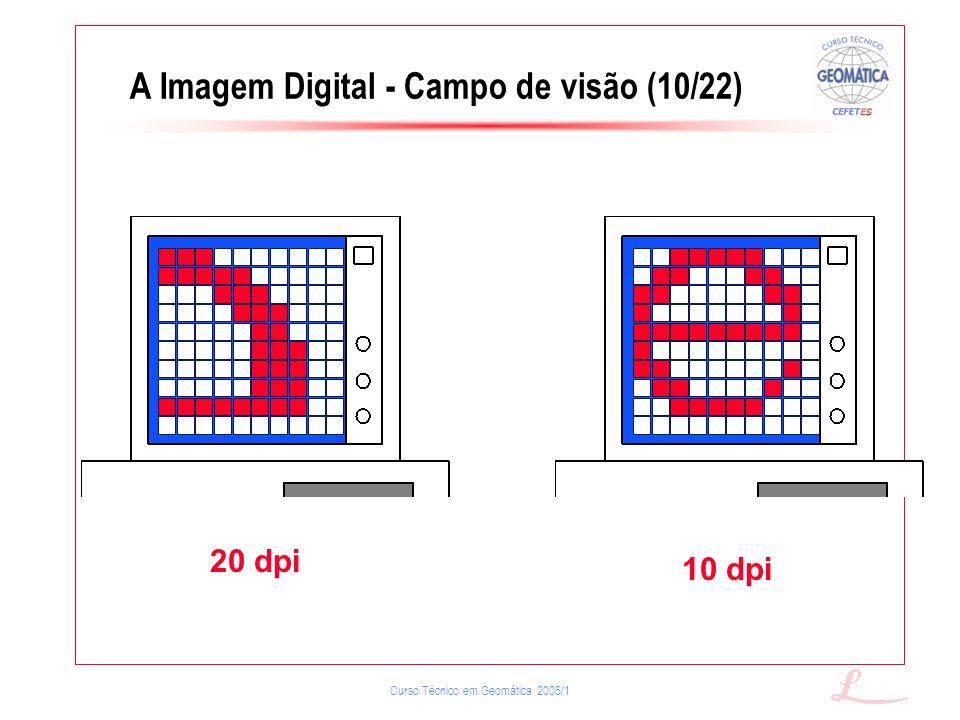 Curso Técnico em Geomática 2006/1 20 dpi 10 dpi A Imagem Digital - Campo de visão (10/22)