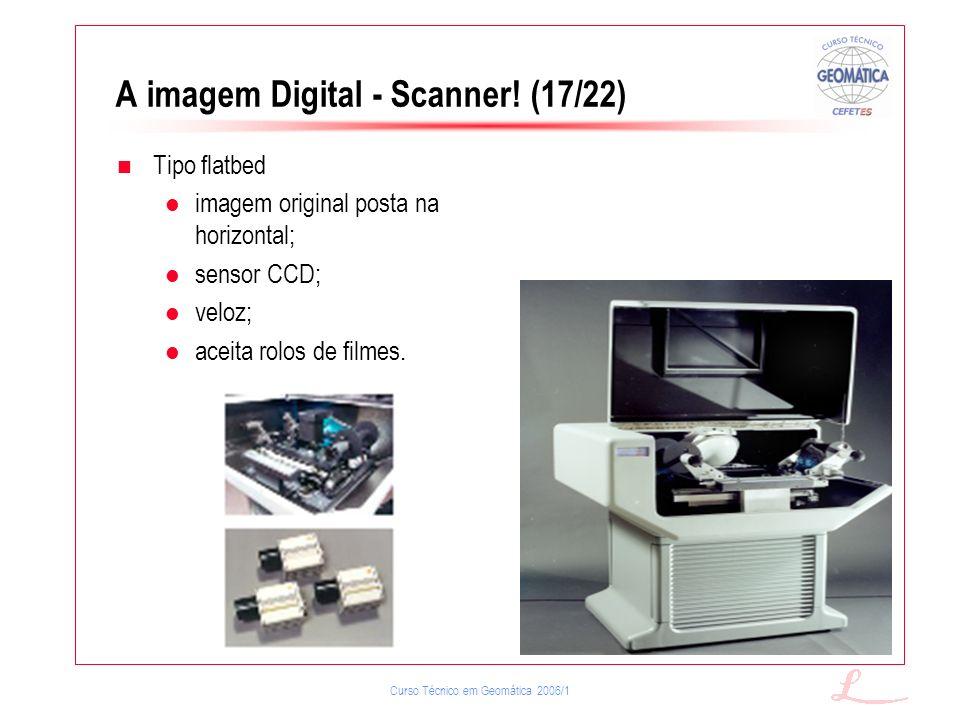 Curso Técnico em Geomática 2006/1 A imagem Digital - Scanner! (17/22) Tipo flatbed imagem original posta na horizontal; sensor CCD; veloz; aceita rolo