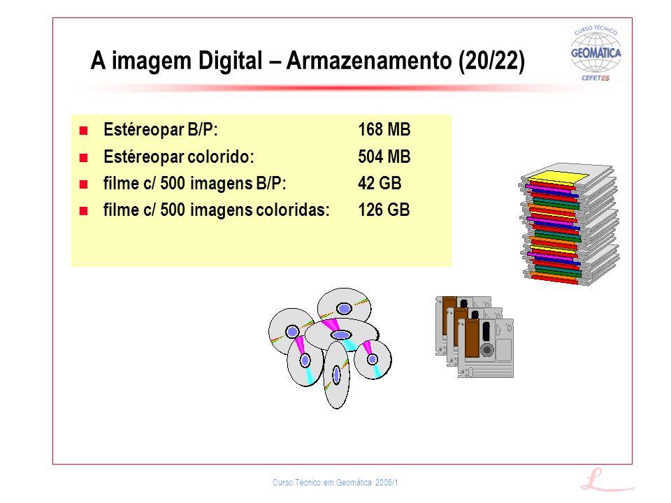 Curso Técnico em Geomática 2006/1 A imagem Digital – Armazenamento (20/22) Estéreopar B/P:168 MB Estéreopar colorido:504 MB filme c/ 500 imagens B/P:4