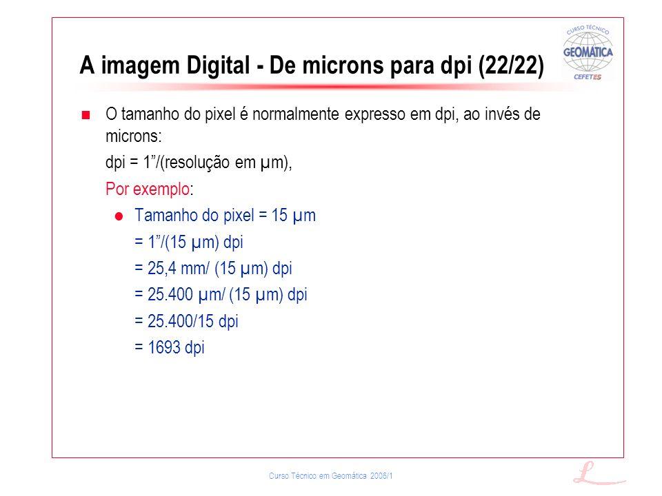 Curso Técnico em Geomática 2006/1 A imagem Digital - De microns para dpi (22/22) O tamanho do pixel é normalmente expresso em dpi, ao invés de microns