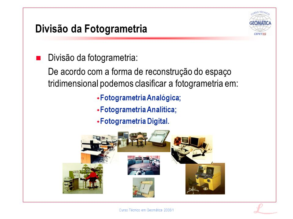 Curso Técnico em Geomática 2006/1 Divisão da fotogrametria: De acordo com a forma de reconstrução do espaço tridimensional podemos clasificar a fotogr