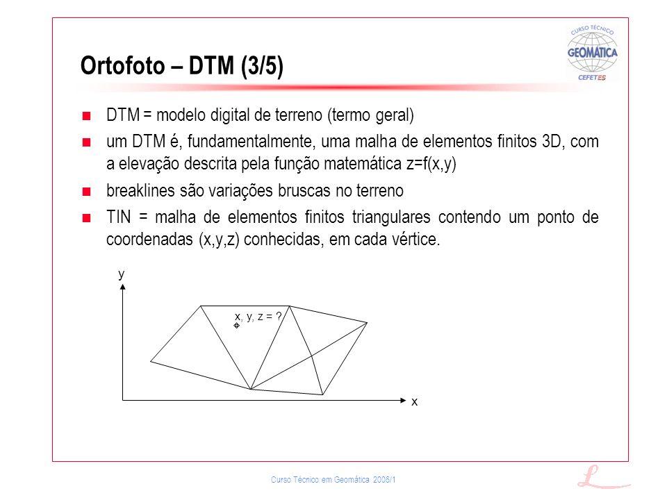 Curso Técnico em Geomática 2006/1 Ortofoto – DTM (3/5) DTM = modelo digital de terreno (termo geral) um DTM é, fundamentalmente, uma malha de elemento