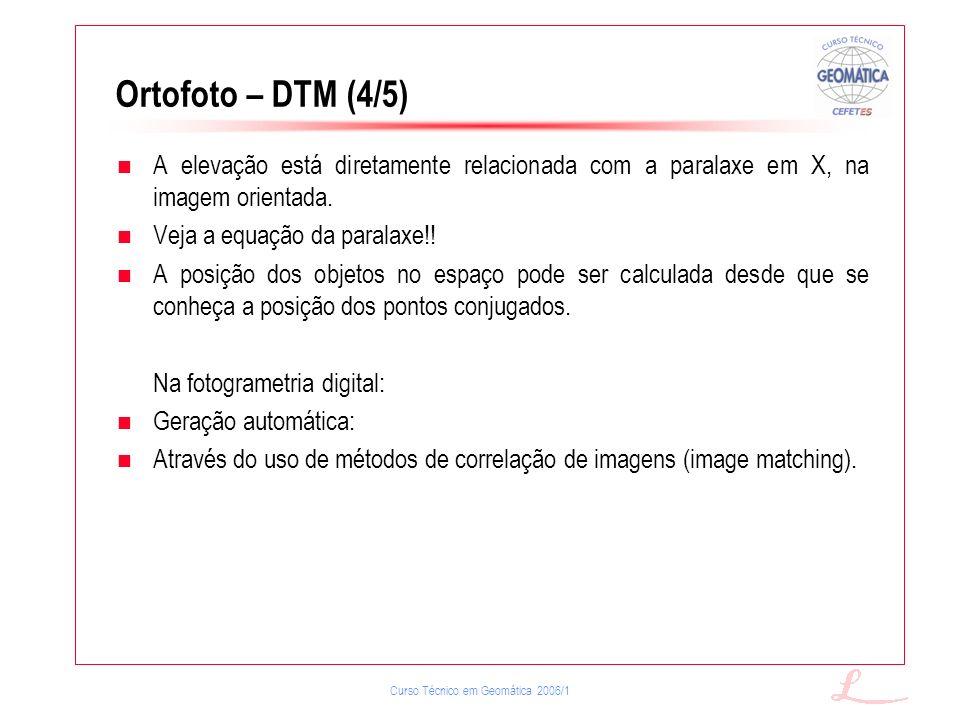 Curso Técnico em Geomática 2006/1 Ortofoto – DTM (4/5) A elevação está diretamente relacionada com a paralaxe em X, na imagem orientada. Veja a equaçã