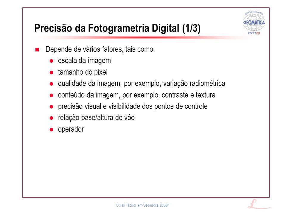 Curso Técnico em Geomática 2006/1 Precisão da Fotogrametria Digital (1/3) Depende de vários fatores, tais como: escala da imagem tamanho do pixel qual
