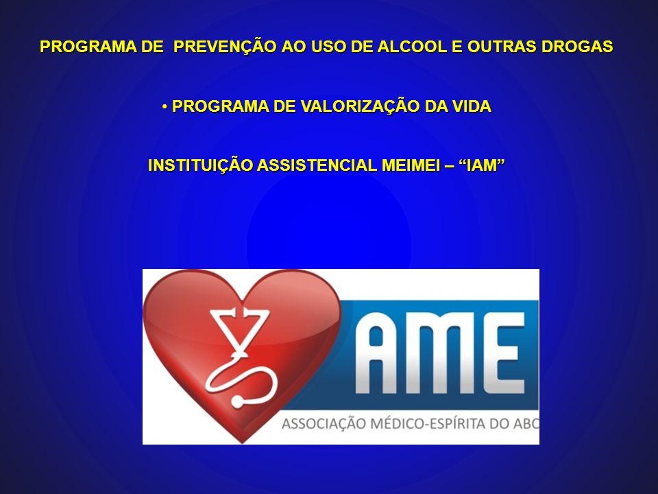 PROGRAMA DE PREVENÇÃO AO USO DE ALCOOL E OUTRAS DROGAS PROGRAMA DE VALORIZAÇÃO DA VIDA PROGRAMA DE VALORIZAÇÃO DA VIDA INSTITUIÇÃO ASSISTENCIAL MEIMEI