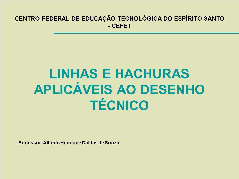 CENTRO FEDERAL DE EDUCAÇÃO TECNOLÓGICA DO ESPÍRITO SANTO - CEFET LINHAS E HACHURAS APLICÁVEIS AO DESENHO TÉCNICO Professor: Alfredo Henrique Caldas de