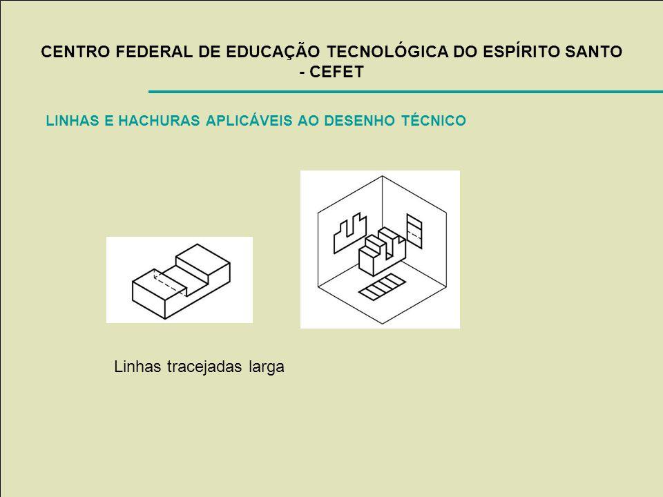 CENTRO FEDERAL DE EDUCAÇÃO TECNOLÓGICA DO ESPÍRITO SANTO - CEFET LINHAS E HACHURAS APLICÁVEIS AO DESENHO TÉCNICO Linhas tracejadas larga