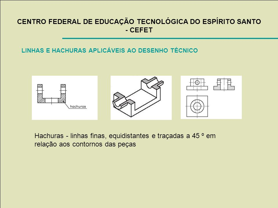 CENTRO FEDERAL DE EDUCAÇÃO TECNOLÓGICA DO ESPÍRITO SANTO - CEFET LINHAS E HACHURAS APLICÁVEIS AO DESENHO TÉCNICO Hachuras - linhas finas, equidistante