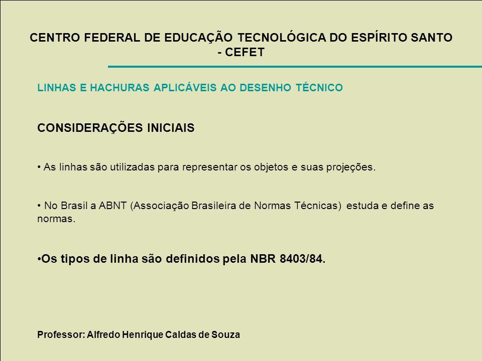 CENTRO FEDERAL DE EDUCAÇÃO TECNOLÓGICA DO ESPÍRITO SANTO - CEFET LINHAS E HACHURAS APLICÁVEIS AO DESENHO TÉCNICO CONSIDERAÇÕES INICIAIS As linhas são