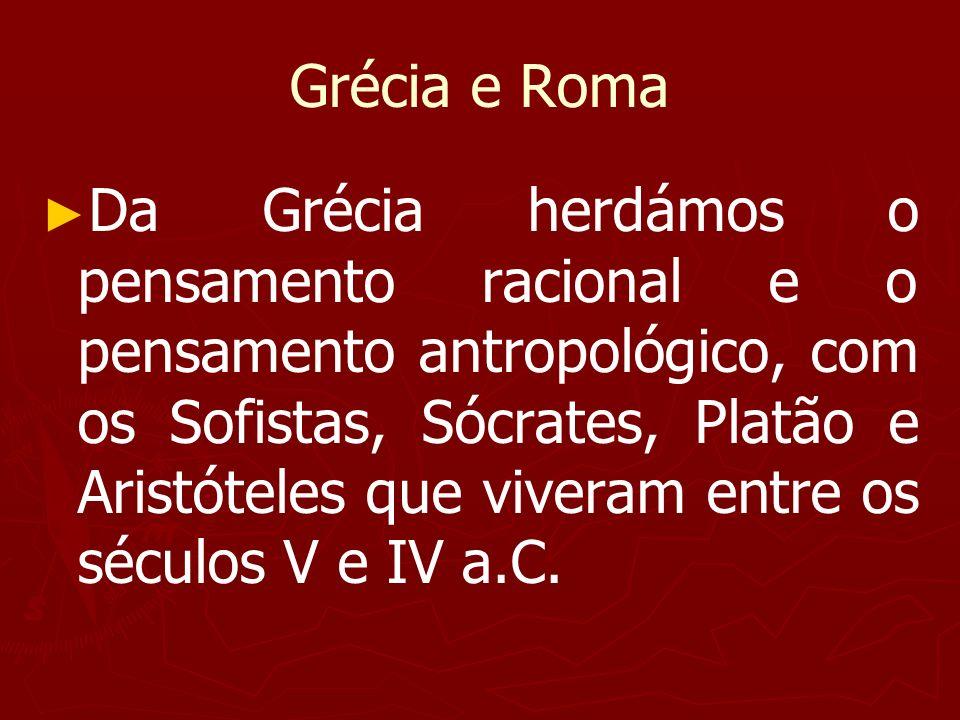 Grécia e Roma Da Grécia herdámos o pensamento racional e o pensamento antropológico, com os Sofistas, Sócrates, Platão e Aristóteles que viveram entre