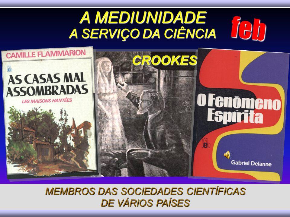 MEMBROS DAS SOCIEDADES CIENTÍFICAS DE VÁRIOS PAÍSES CROOKES A MEDIUNIDADE A SERVIÇO DA CIÊNCIA feb