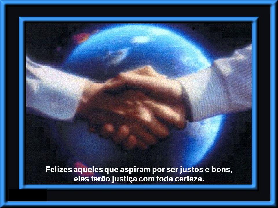 Felizes aqueles que aspiram por ser justos e bons, eles terão justiça com toda certeza.