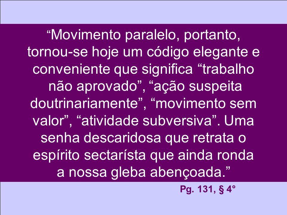 Movimento paralelo, portanto, tornou-se hoje um código elegante e conveniente que significa trabalho não aprovado, ação suspeita doutrinariamente, movimento sem valor, atividade subversiva.
