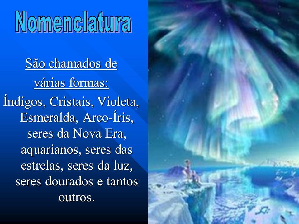 São chamados de várias formas: Índigos, Cristais, Violeta, Esmeralda, Arco-Íris, seres da Nova Era, aquarianos, seres das estrelas, seres da luz, sere