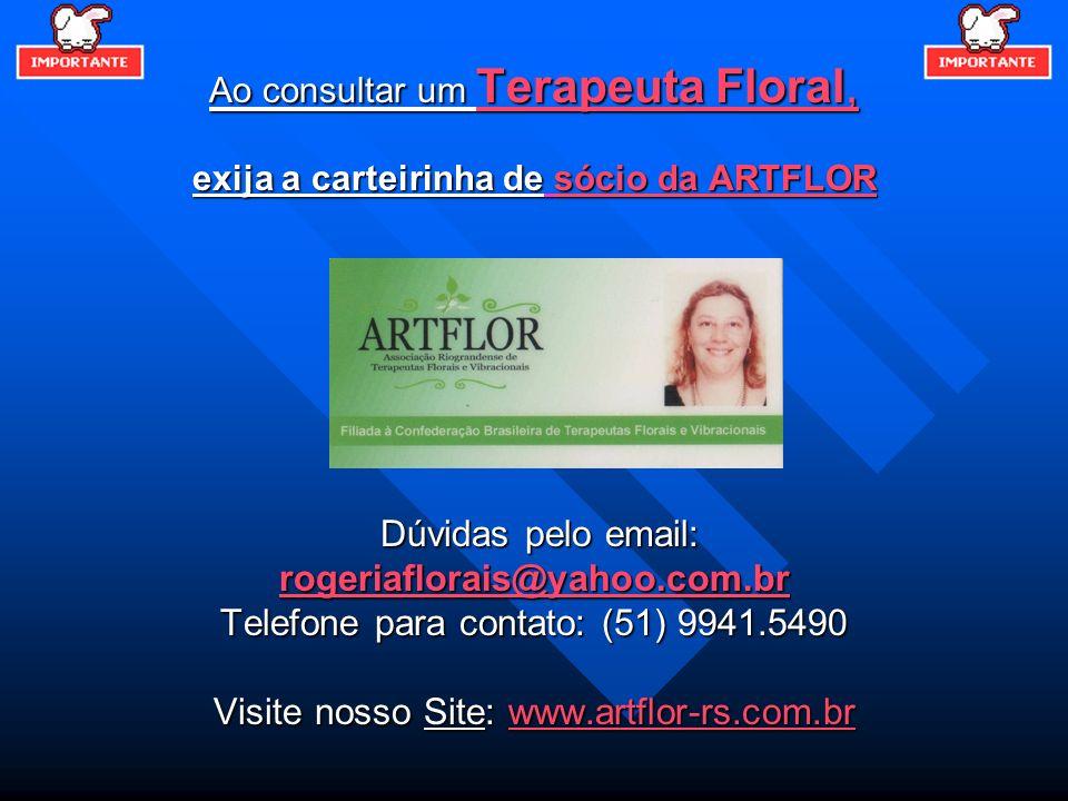 Ao consultar um Terapeuta Floral, exija a carteirinha de sócio da ARTFLOR Dúvidas pelo email: Dúvidas pelo email: rogeriaflorais@yahoo.com.br Telefone
