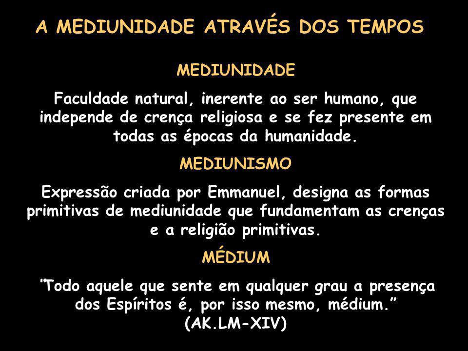 A MEDIUNIDADE ATRAVÉS DOS TEMPOS MEDIUNIDADE Faculdade natural, inerente ao ser humano, que independe de crença religiosa e se fez presente em todas as épocas da humanidade.