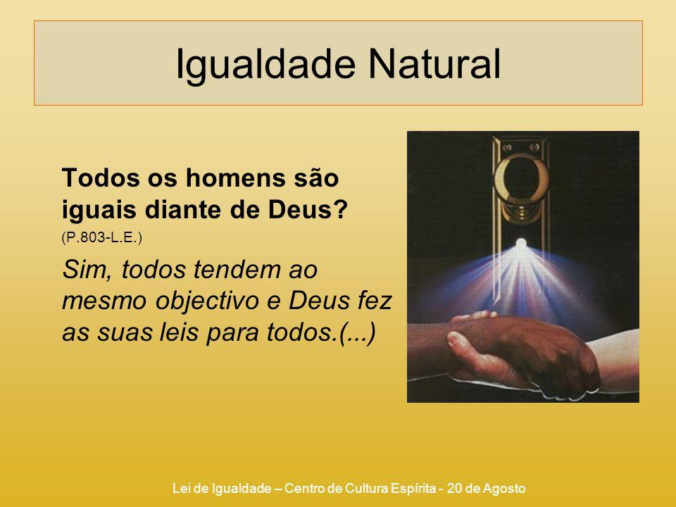 Lei de Igualdade – Centro de Cultura Espírita - 20 de Agosto Igualdade Natural Todos os homens são iguais diante de Deus? (P.803-L.E.) Sim, todos tend