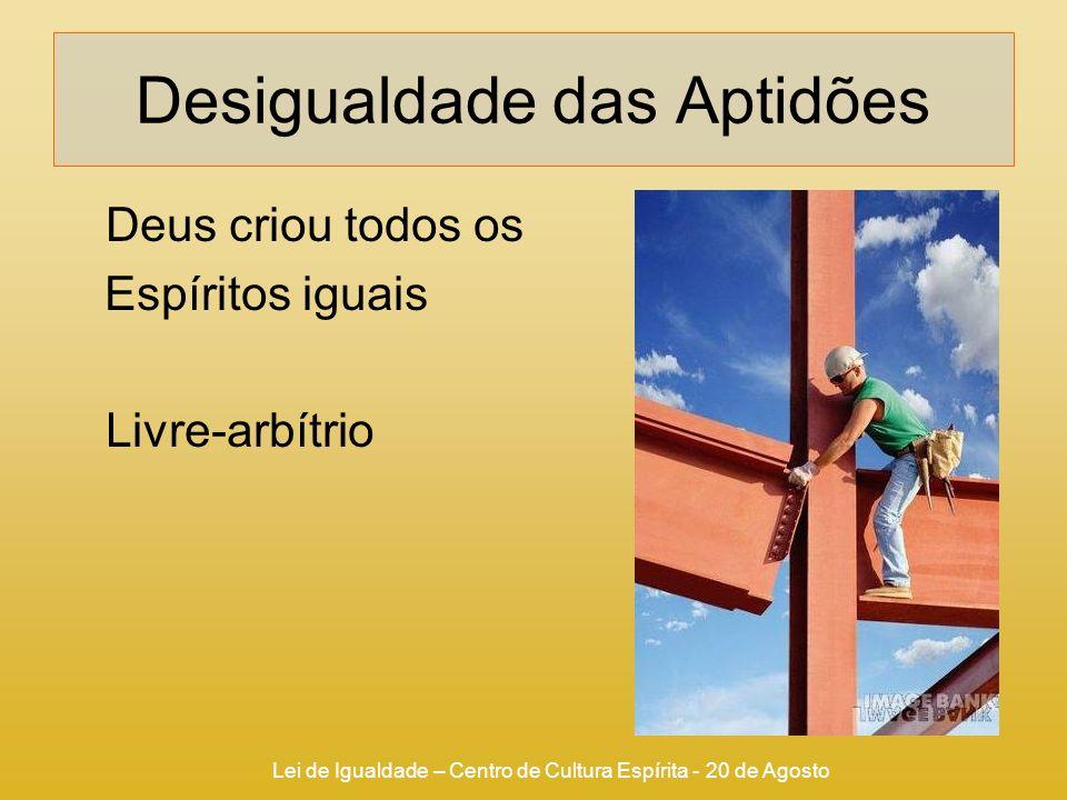 Lei de Igualdade – Centro de Cultura Espírita - 20 de Agosto Desigualdade das Aptidões Deus criou todos os Espíritos iguais Livre-arbítrio