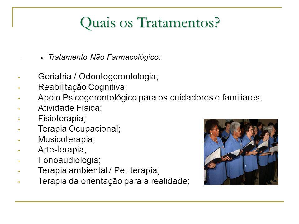 Quais os Tratamentos? Tratamento Não Farmacológico: Geriatria / Odontogerontologia; Reabilitação Cognitiva; Apoio Psicogerontológico para os cuidadore