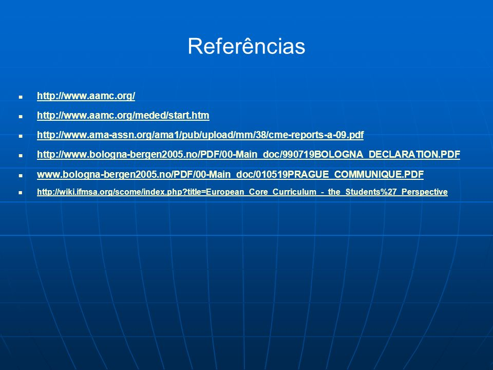 Referências http://www.aamc.org/ http://www.aamc.org/meded/start.htm http://www.ama-assn.org/ama1/pub/upload/mm/38/cme-reports-a-09.pdf http://www.bologna-bergen2005.no/PDF/00-Main_doc/990719BOLOGNA_DECLARATION.PDF www.bologna-bergen2005.no/PDF/00-Main_doc/010519PRAGUE_COMMUNIQUE.PDF http://wiki.ifmsa.org/scome/index.php?title=European_Core_Curriculum_-_the_Students%27_Perspective