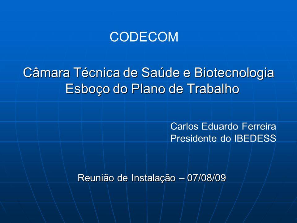 Câmara Técnica de Saúde e Biotecnologia Esboço do Plano de Trabalho Reunião de Instalação – 07/08/09 Carlos Eduardo Ferreira Presidente do IBEDESS COD