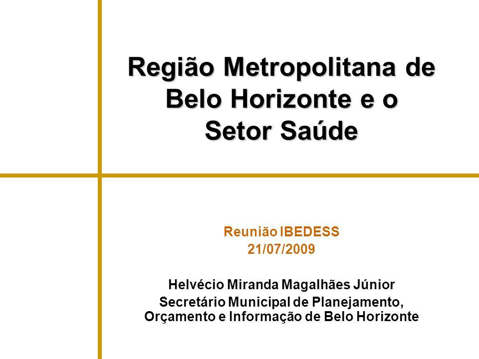 Região Metropolitana de Belo Horizonte e o Setor Saúde Reunião IBEDESS 21/07/2009 Helvécio Miranda Magalhães Júnior Secretário Municipal de Planejamen