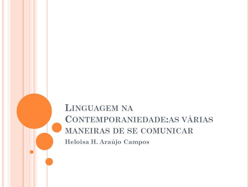 L INGUAGEM NA C ONTEMPORANIEDADE : AS VÁRIAS MANEIRAS DE SE COMUNICAR Heloisa H. Araújo Campos