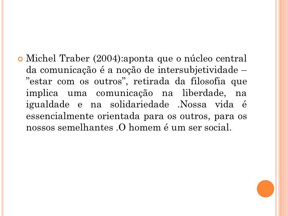 Michel Traber (2004):aponta que o núcleo central da comunicação é a noção de intersubjetividade – estar com os outros, retirada da filosofia que impli