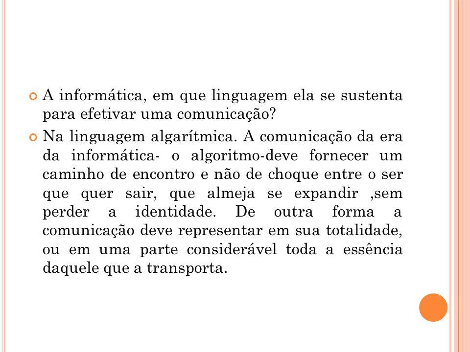 A informática, em que linguagem ela se sustenta para efetivar uma comunicação? Na linguagem algarítmica. A comunicação da era da informática- o algori