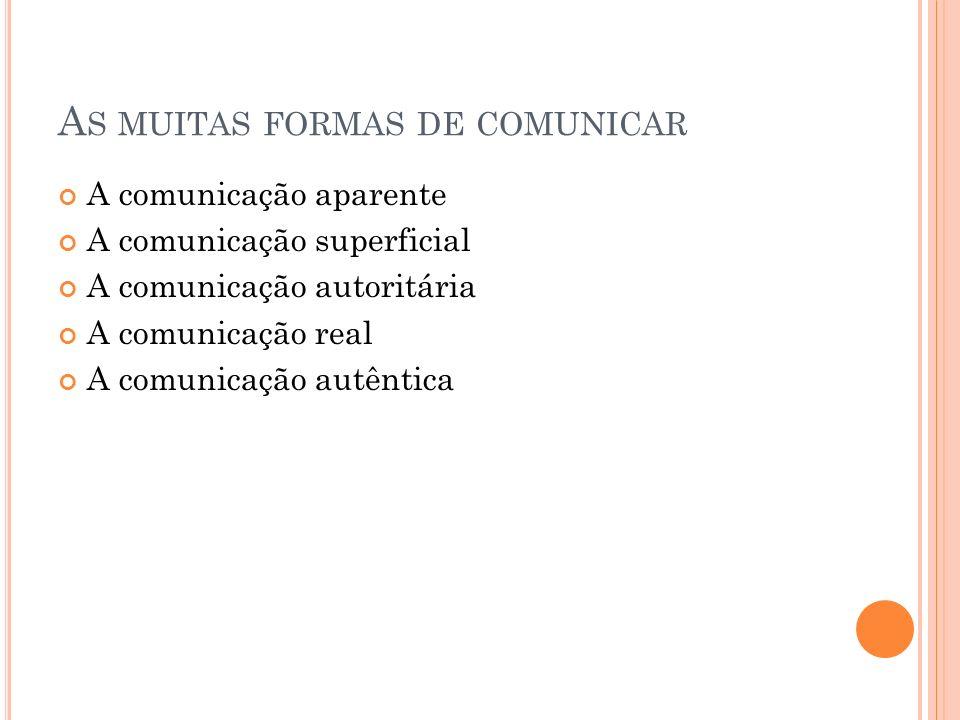 A S MUITAS FORMAS DE COMUNICAR A comunicação aparente A comunicação superficial A comunicação autoritária A comunicação real A comunicação autêntica