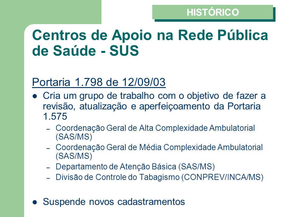 Centros de Apoio na Rede Pública de Saúde - SUS Portaria 1.798 de 12/09/03 Cria um grupo de trabalho com o objetivo de fazer a revisão, atualização e aperfeiçoamento da Portaria 1.575 – Coordenação Geral de Alta Complexidade Ambulatorial (SAS/MS) – Coordenação Geral de Média Complexidade Ambulatorial (SAS/MS) – Departamento de Atenção Básica (SAS/MS) – Divisão de Controle do Tabagismo (CONPREV/INCA/MS) Suspende novos cadastramentos HISTÓRICO