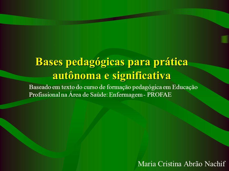 Bases pedagógicas para prática autônoma e significativa Baseado em texto do curso de formação pedagógica em Educação Profissional na Área de Saúde: En