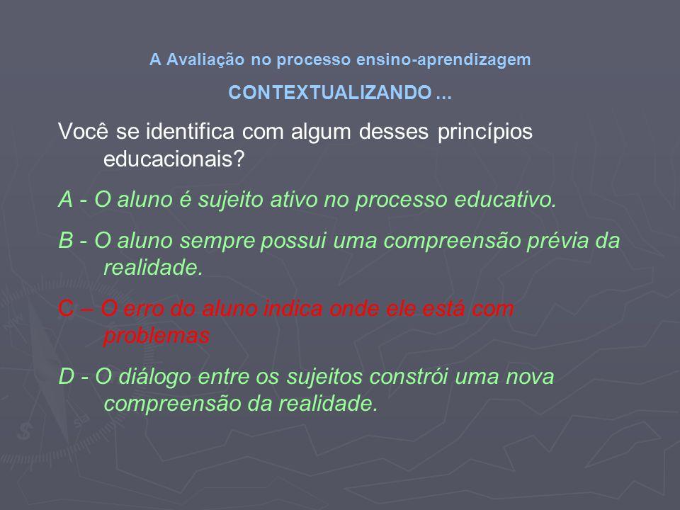 A Avaliação no processo ensino-aprendizagem CONTEXTUALIZANDO... Você se identifica com algum desses princípios educacionais? A - O aluno é sujeito ati