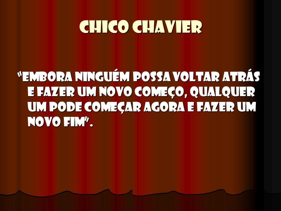 CHICO CHAVIER Embora ninguém possa voltar atrás e fazer um novo começo, qualquer um pode começar agora e fazer um novo Fim.