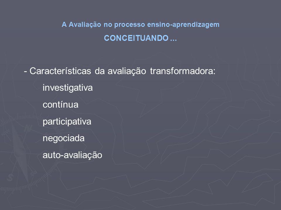 A Avaliação no processo ensino-aprendizagem CONCEITUANDO... - Características da avaliação transformadora: investigativa contínua participativa negoci