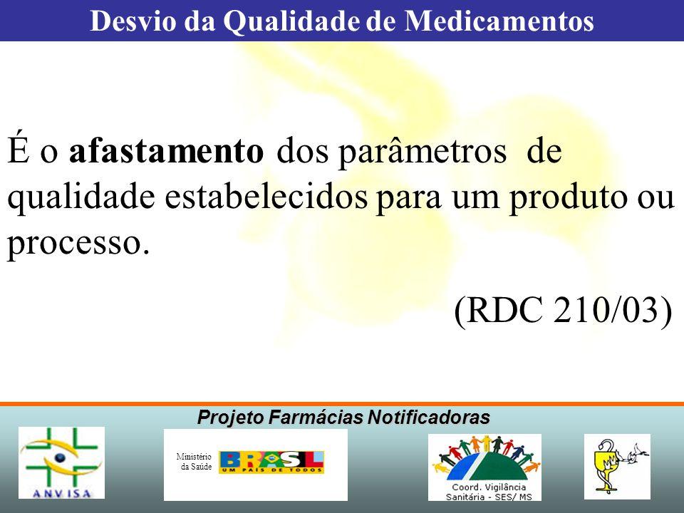 Projeto Farmácias Notificadoras Ministério da Saúde É o afastamento dos parâmetros de qualidade estabelecidos para um produto ou processo. (RDC 210/03